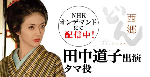 【田中道子】【NHKオンデマンドにて配信中!】 大河ドラマ「西郷どん」出演情報!
