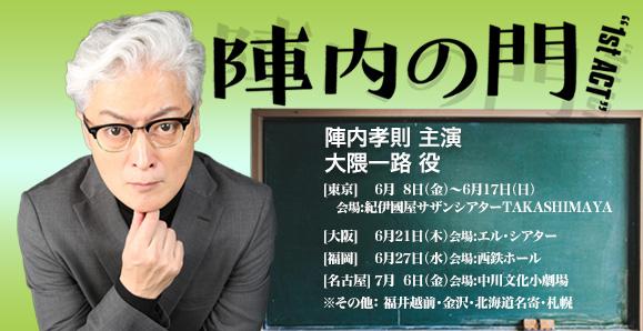 【陣内孝則】【名古屋公演:7月6日】舞台「陣内の門~1st ACT~」出演情報!